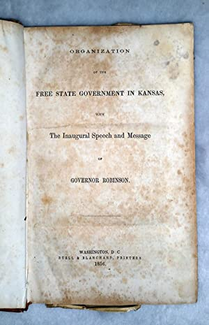 Organization of the Free State Government in Kansas with The Inaugural Speech and Message of ...