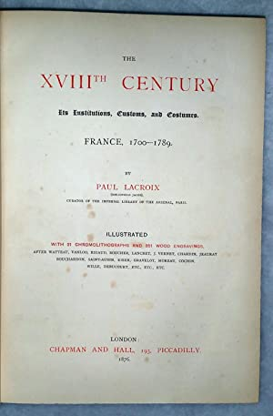 The XVIIIth Century: Its Institutions, Customs, and Costume, France, 1700-1789: Lacroix, Paul
