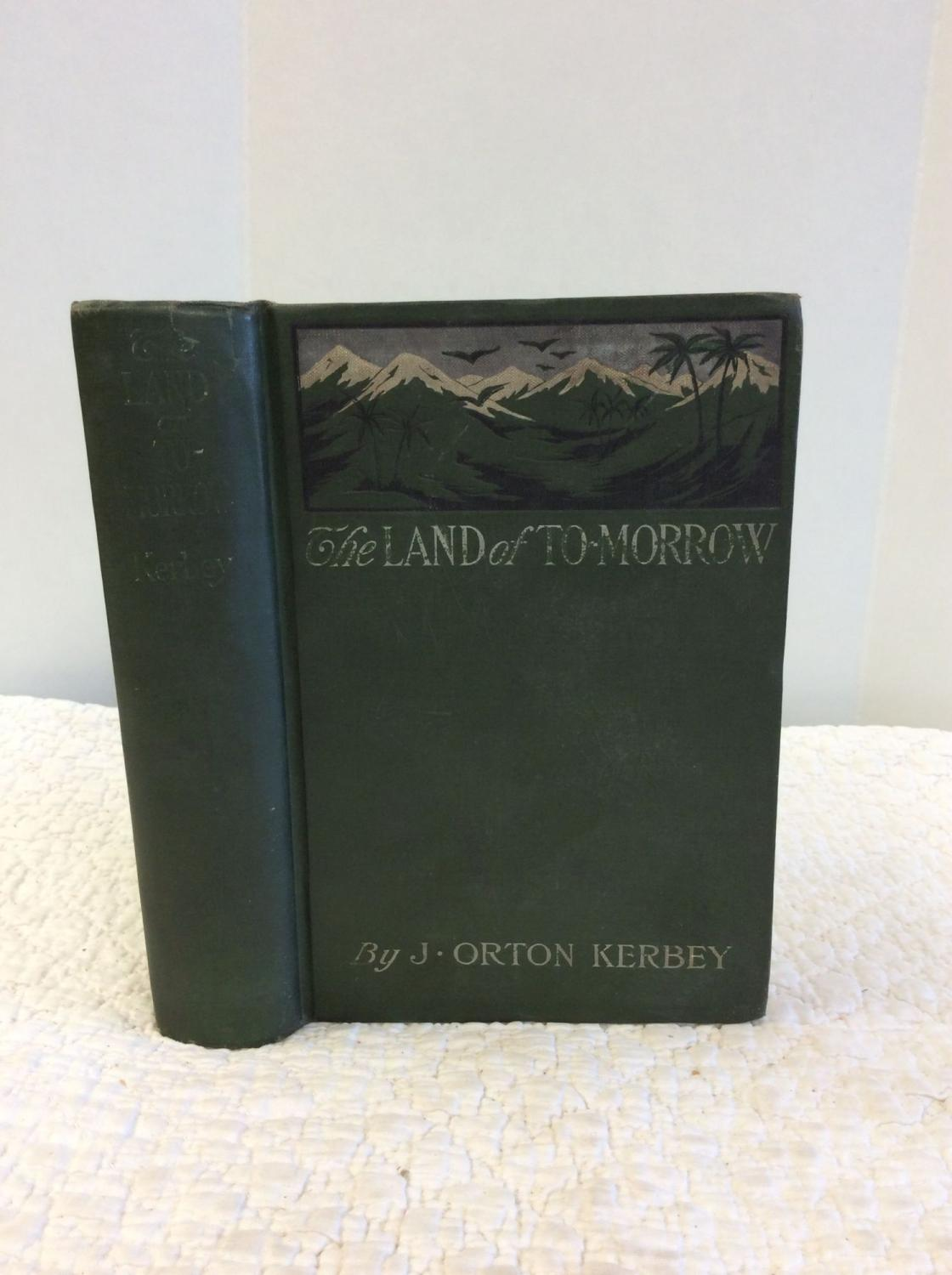 THE LAND OF TO-MORROW: A Newspaper Exploration Up the Amazon and Over the Andes to the California of South America J. Orton Kerbey Hardcover