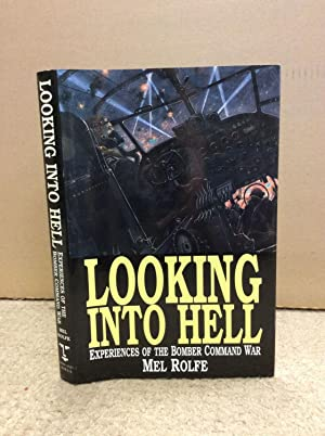 LOOKING INTO HELL: Experiences of the Bomber Command War.: Mel Rolfe.