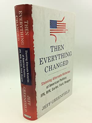 THEN EVERYTHING CHANGED: Stunning Alternate Histories of American Politics: JFK, RFK, Carter, For...