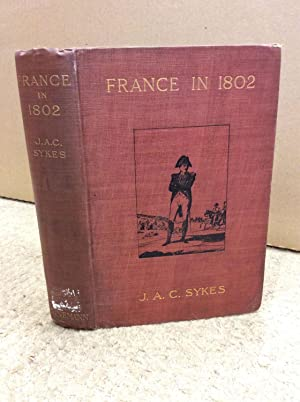 FRANCE IN 1802 Described in a Series of Contemporary Letters by Henry Redhead Yorke.: J.A.C. Sykes.