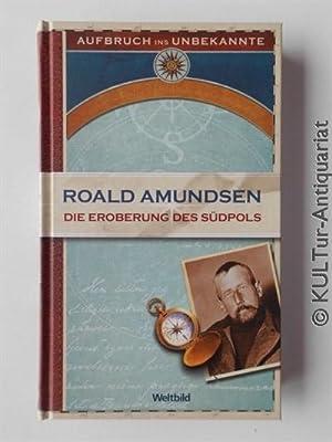 Die Eroberung des Südpols 1910-1912. Aufbruch ins: Roald, Amundsen:
