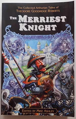 The Merriest Knight - The Collected Arthurian Tales of Theodore Goodridge Roberts.