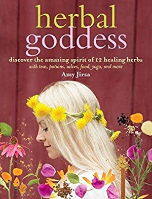 Herbal Goddess: Discover The Amazing Spirit Of 12 Healing Herbs With Teas, Potions, Salves, Food, Yo