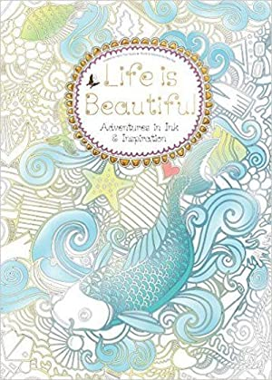 Life Is Beautiful Adventures In Ink And Inspiration Colouring Books