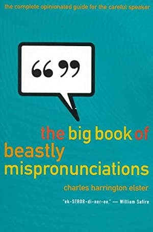 The Big Book of Beastly Mispronunciations The Complete Opinionated Guide for the Careful Speaker