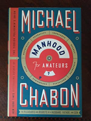 Manhood for Amateurs the Pleasures and Regrets: Michael Chabon