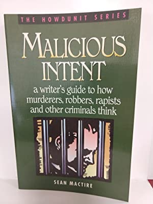 Malicious Intent: a Writer's Guide to How Murderers, Robbers, Rapists and Other Criminals Think (the