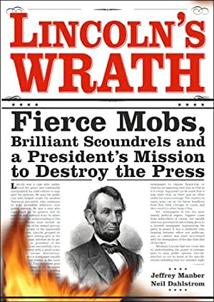 Lincoln's Wrath: Fierce Mobs, Brilliant Scoundrels and a President's Mission to Destroy the Press