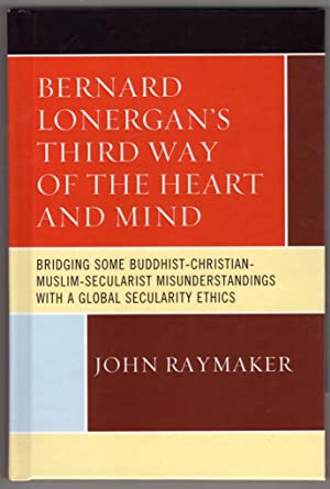 Bernard Lonergan?s Third Way of the Heart and Mind: Bridging Some Buddhist-Christian-Muslim-Secul...