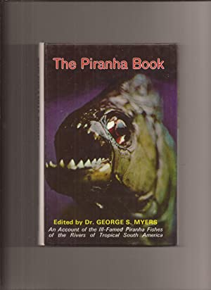 The Piranha Book, An Account of the Ill-Famed Piranha Fishes of the Rivers of Tropical South America
