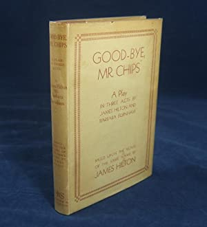 GOOD-BYE MR. CHIPS: a Play in Three acts. Based upon the novel of the same name by James Hilton: ...