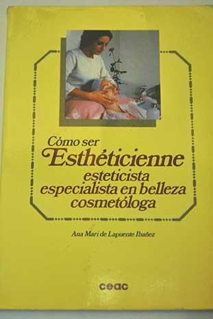 Cómo ser esthéticienne: esteticiste especialista en belleza cosmetóloga - Lapuente Ibáñez, Ana Mari