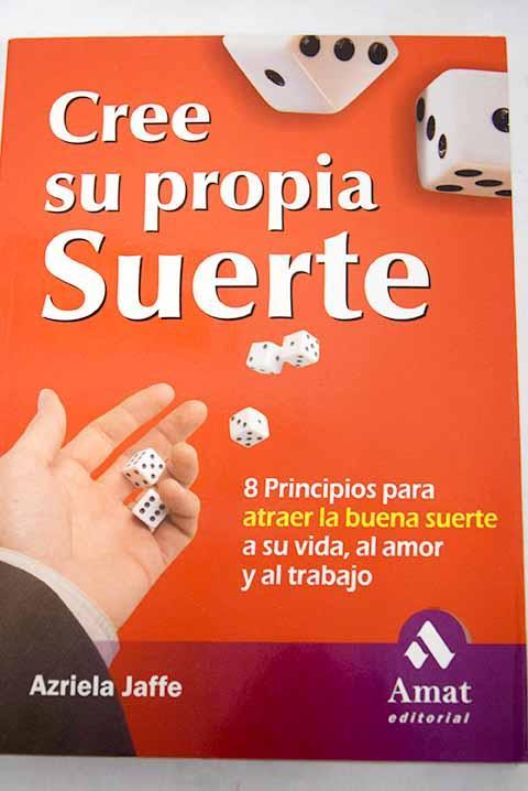 Cree su propia suerte: 8 principios para atraer la buena suerte a su vida, al amor y al trabajo - Jaffe, Azriela