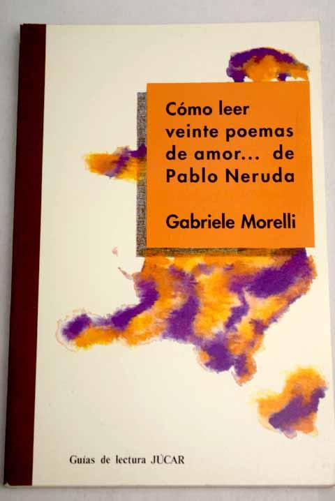 Cómo leer Veinte poemas de amor-- de Pablo Neruda - Morelli, Gabriele