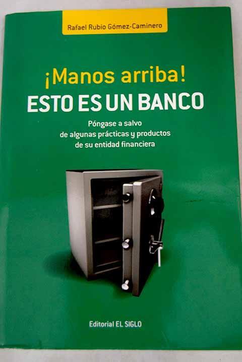 Manos arriba! Esto es un banco: póngase a salvo de algunas prácticas y productos de su entidad financiera - Rubio Gómez-Caminero, Rafael