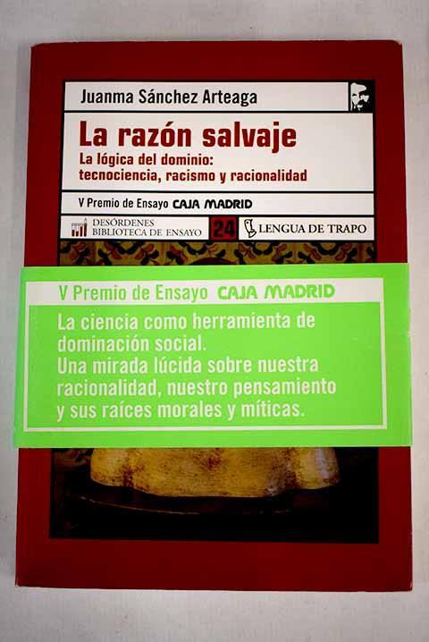 La razón salvaje: la lógica del dominio : tecnociencia, racismo y racionalidad - Sánchez Arteaga, Juanma