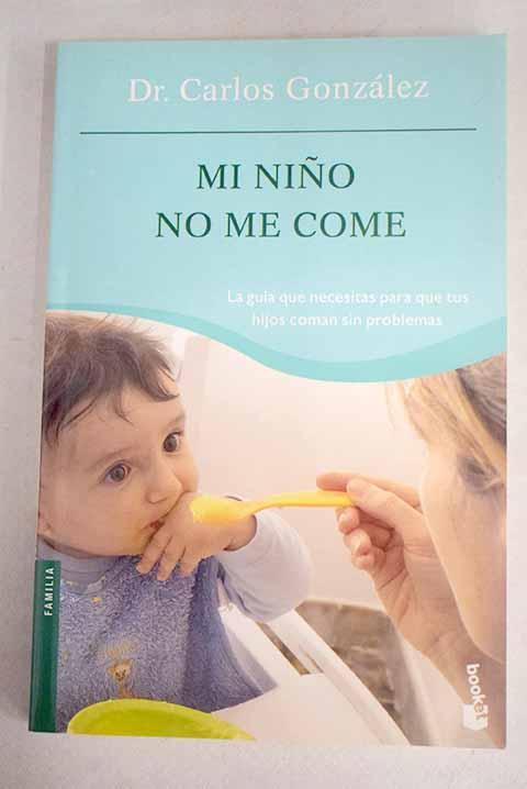 Mi niño no me come: la guía que necesitas para que tus hijos coman sin problemas - González, Carlos