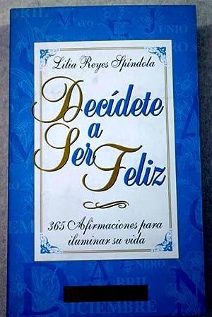 Decídete a ser feliz: 365 afirmaciones para: Reyes Spíndola, Lilia