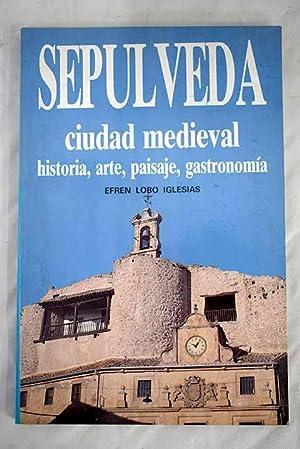 Sepúlveda, ciudad medieval: historia, paisaje, turismo, gastronomía: Lobo Iglesias, Efrén