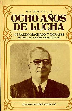 OCHO AÑOS DE LUCHA.MEMORIAS: GERARDO MACHADO MORALES, PRESIDENTE DELA REPUBLICA DE CUBA 1925...
