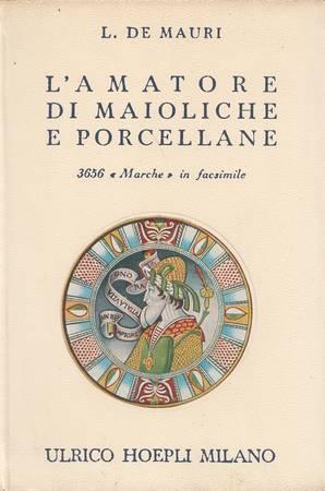 L'AMATORE DI MAIOLICHE E PORCELLANE. Notizie storiche: DE MAURI L.