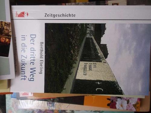 Der dritte Weg in die Zukunft autobiographischer Essay Erinnerungen und Gedanken zu geschichtlichen Ereignissen in den vier deutschen Staaten, die Berthold Ebeling miterlebt hat, - Ebeling, Berthold