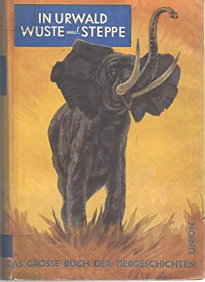In Urwald, Wüste und Steppe Das große Buch der Tiergeschichten. Herausgegeben von Gustav...