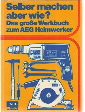 Selber machen, aber wie ?Das große Werkbuch zum AEG Heimwerker von Rudolf Wollmann: Wollmann,...