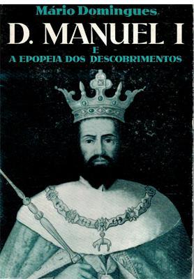 D. Manuel I e a epopeia dos: Mário Domingues