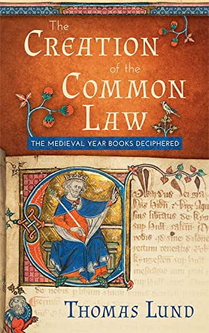 The Creation of the Common Law: The Medieval Year Books Deciphered: Lund, Thomas
