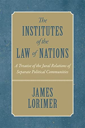 The Institutes of the Law of Nations. A Treatise of the Jural.: Lorimer, James