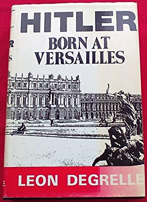 HITLER: BORN AT VERSAILLES (FIRST EDITION): Leon Degrelle