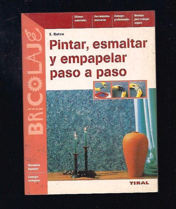 PINTAR, ESMALTAR Y EMPAPELAR PASO A PASO - RATZA, S.