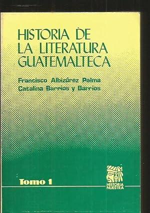 HISTORIA DE LA LITERATURA GUATEMALTECA. TOMO 1: ALBIZUREZ PALMA, FRANCISCO