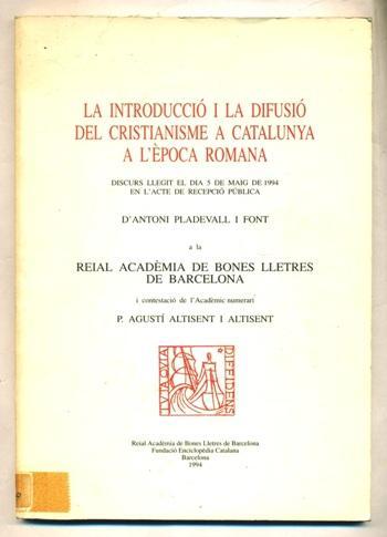 LA INTRODUCCIO I LA DIFUSIO DEL CRISTIANISME A CATALUNYA A L'EPOCA ROMANA. Discurs llegit el dia 5 de maig de 1994 en l'acte de recepcio d'Antoni Pladevall. I contestacio de l'academic Agusti Altisent - PLANELL FONT, ANTONI