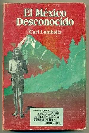 EL MEXICO DESCONOCIDO. Cinco años de exploración: LUMHOLTZ, CARL