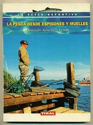 LA PESCA DESDE ESPIGONES Y MUELLES: SANCHEZ AGUSTI, GONZALO