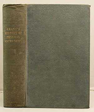 History of Physical Astronomy, from the earliest ages etc. etc.: Grant, Robert
