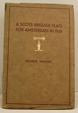 A Scots Brigade Flag for Amsterdam in 1930 being a narrative of some happenings, old and new, ...