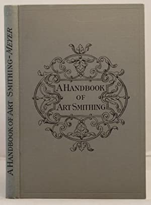 A Handbook of Art Smithing for the use of practical smiths etc. etc.: Meyer, Franz Sales