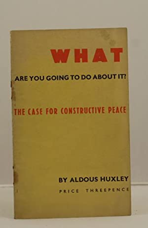 What are you going to do about it? The case for constructive peace.: Huxley Aldous