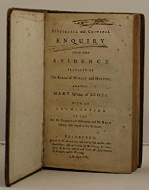 An Historical and Critical Enquiryinto the evidence produced by the Earls of Murray and Morton, ...