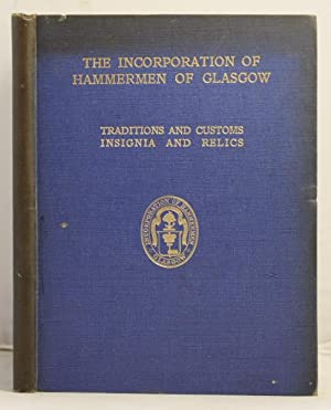 Traditions and Customs of the Hammermen of Glasgow and insignia and relics of the Incorporation of ...