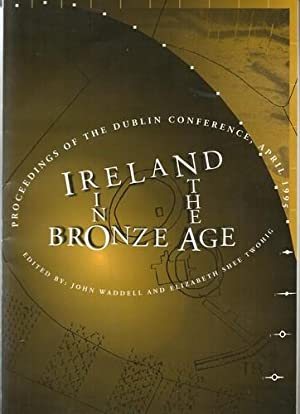Ireland in the Bronze Age Proceedings of the Dublin Conference, April 1995.: Waddell, John and ...