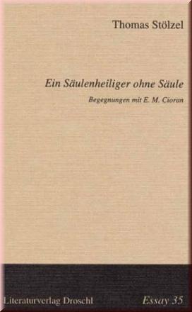 Ein Säulenheiliger ohne Säule. Begegnungen mit E.M.Cioran: Thomas Stölzel