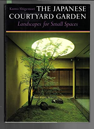 The Japanese Courtyard Garden : Landscapes for Small Spaces
