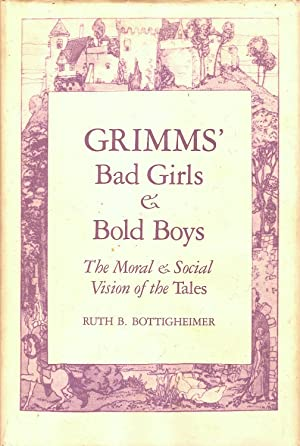 GRIMMS' BAD GIRLS AND BOLD BOYS. THE MORAL & SOCIAL VISION OF THE TALES.
