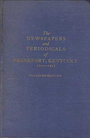THE NEWSPAPERS AND PERIODICALS OF FRANKFORT, KENTUCKY 1795-1945.: Jillson, Willard Rouse.
